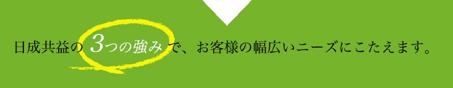 日成共益の 3つの強み で、お客様の幅広いニーズにこたえます。
